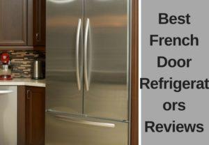 Best French Door Refrigerators Reviews – Expert's Recommendations