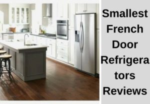 Smallest French Door Refrigerators Reviews of 2018